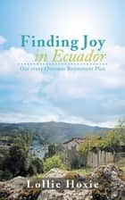 Finding Joy in Ecuador - Our Crazy Overseas Retirement Plan ebook by Lollie Hoxie