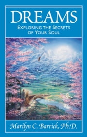 Dreams - Exploring the Secrets of Your Soul ebook by Marilyn C. Barrick Ph.D.
