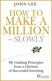How to Make a Million ??? Slowly - My guiding principles from a lifetime of successful investing ebook by John Lee