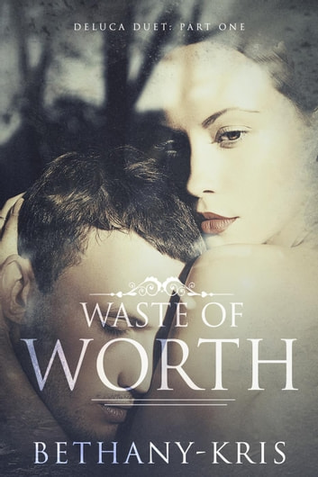 Waste of Worth - DeLuca Duet, #1 ebook by Bethany-Kris