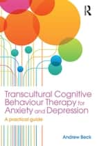 Transcultural Cognitive Behaviour Therapy for Anxiety and Depression - A Practical Guide ebook by Andrew Beck