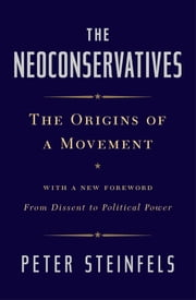The Neoconservatives - The Origins of a Movement: With a New Foreword, From Dissent to Political Power ebook by Peter Steinfels