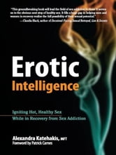 Erotic Intelligence - Igniting Hot, Healthy Sex While in Recovery from Sex Addiction ebook by Alexandra Katehakis