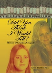 Did You Think I Would Tell? - Memoir of Childhood Tragedy ebook by Annie Pelfrey-Hill