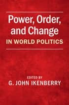 Power, Order, and Change in World Politics ebook by G. John Ikenberry