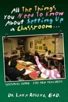 All The Things You Need To Know About Setting Up a Classroom… ebook by Dr. Lana Rosing, Ed.D