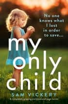 My Only Child - A completely gripping and emotional page-turner ebook by Sam Vickery