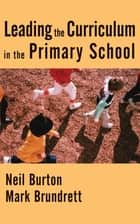 Leading the Curriculum in the Primary School ebook by Neil Burton, Professor Mark Brundrett