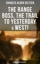 The Range Boss, The Trail To Yesterday & West! (3 Westerns in One Edition) - Adventure Tales of New York Women in the Wild West ebook by Charles Alden Seltzer