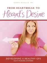 From Heartbreak to Heart's Desire - Developing a Healthy GPS (Guy Picking System) ebook by Dawn Maslar