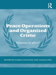 Peace Operations and Organized Crime - Enemies or Allies? ebook by James Cockayne,Adam Lupel