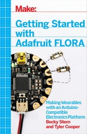 Getting Started with Adafruit FLORA - Making Wearables with an Arduino-Compatible Electronics Platform ebook by Becky Stern, Tyler Cooper