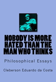 NOBODY IS MORE HATED THAN THE MAN WHO THINKS - PHILOSOPHICAL ESSAYS ebook by CLEBERSON EDUARDO DA COSTA