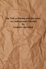 The Talk or Flirting With Dis Astar: An Underground Fairytale ebook by Lockjaw Lipssealed