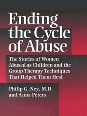 Ending The Cycle Of Abuse - The Stories Of Women Abused As Children & The Group Therapy Techniques That Helped Them Heal ebook by Philip G. Ney,Anna Peters