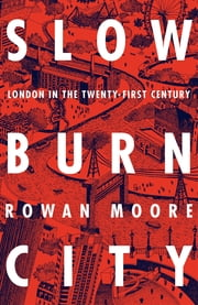 Slow Burn City - London in the Twenty-First Century ebook by Rowan Moore