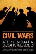 Civil Wars - Internal Struggles, Global Consequences ebook by Marie Olson Lounsbery, Fred Pearson