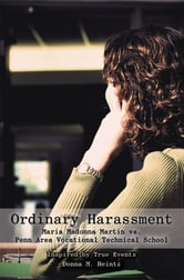 Ordinary Harassment - Maria Madonna Martin vs. Penn Area Vocational Technical School ebook by Donna M. Heintz