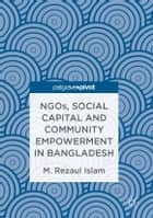 NGOs, Social Capital and Community Empowerment in Bangladesh eBook by M.Rezaul Islam