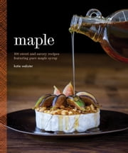 Maple - 100 Sweet and Savory Recipes Featuring Pure Maple Syrup ebook by Katie Webster