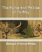 The Myths and Fables of To-Day ebook by Samuel Adams Drake