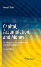 Capital, Accumulation, and Money - An Integration of Capital, Growth, and Monetary Theory ebook by Lester D. Taylor