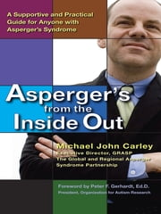 Asperger's From the Inside Out - A Supportive and Practical Guide for Anyone with Asperger's Syndrome ebook by Michael John Carley,Peter F. Gerhardt, Ed.D.