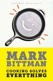 Cooking Solves Everything: How Time in the Kitchen Can Save Your Health, Your Budget, and Even the Planet ebook by Mark Bittman