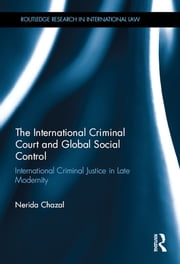 The International Criminal Court and Global Social Control - International Criminal Justice in Late Modernity ebook by Nerida Chazal