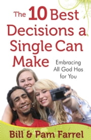 The 10 Best Decisions a Single Can Make - Embracing All God Has for You ebook by Bill Farrel,Pam Farrel