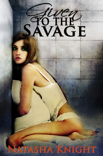 Given to the Savage ebook by Natasha Knight