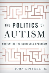 The Politics of Autism - Navigating The Contested Spectrum ebook by John J. Pitney Jr.