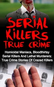 Serial Killers True Crime: Homicidal Maniacs, Bloodthirsty Serial Killers And Lethal Murderers: True Crime Stories Of Crazed Killers - Serial Killers True Crime, #4 ebook by Travis S. Kennedy