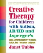 Creative Therapy for Children with Autism, ADD, and Asperger's - Using Artistic Creativity to Reach, Teach, and Touch Our Children ebook by Janet Tubbs