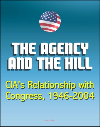The Agency and the Hill: CIA's Relationship with Congress, 1946-2004 - Central Intelligence Agency (CIA) Intelligence Papers eBook by Progressive Management