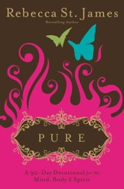 Pure - A 90-Day Devotional for the Mind, the Body & the Spirit ebook by Rebecca St. James