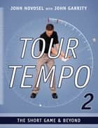 Tour Tempo 2: The Short Game & Beyond ebook by John Novosel, John Garrity, John Novosel Jr.