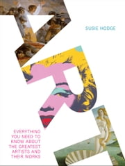 Art - Everything You Need to Know About the Greatest Artists and Their Work ebook by Susie Hodge