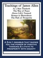 Teachings of James Allen - As a Man Thinketh; The Way of Peace; Above Life's Turmoil; Byways to Blessedness; The Path of Prosperity ebook by James Allen