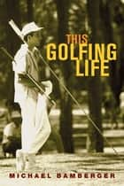 This Golfing Life ebook by Michael Bamberger