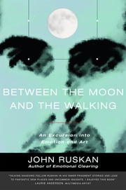 Between the Moon and the Walking - An Excursion into Emotion and Art ebook by John Ruskan