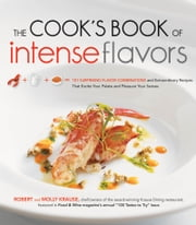 The Cook's Book of Intense Flavors - 101 Surprising Flavor Combinations and Extraordinary Recipes That Excite Your Palate and Pleasure Yo ebook by Robert Krause,Molly Krause