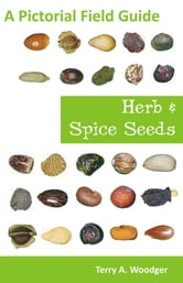 Herb and Spice Seeds: A Pictorial Field Guide ebook by Woodger, Terry A.