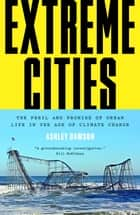 Extreme Cities - The Peril and Promise of Urban Life in the Age of Climate Change ebook by Ashley Dawson