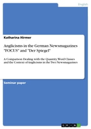 Anglicisms in the German Newsmagazines 'FOCUS' and 'Der Spiegel' - A Comparison Dealing with the Quantity, Word Classes and the Context of Anglicisms in the Two Newsmagazines ebook by Katharina Hirmer