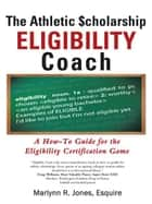 The Athletic $Cholarship Eligibility Coach - A How-To Guide for the Eligibility Certification Game ebook by