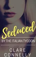 Seduced by the Italian Tycoon ebook by Clare Connelly