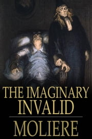 The Imaginary Invalid - Le Malade Imaginaire ebook by Moliere,Charles Heron Wall