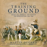 The Training Ground - Grant, Lee, Sherman, and Davis in the Mexican War, 1846-1848 audiobook by Martin Dugard