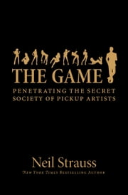The Game - Penetrating the Secret Society of Pickup Artists ebook by Neil Strauss